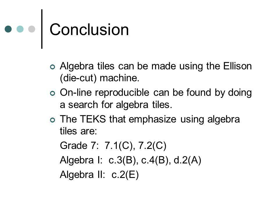 Conclusion Algebra tiles can be made using the Ellison (die-cut) machine. On-line reproducible can be found by doing a search for algebra tiles. The T