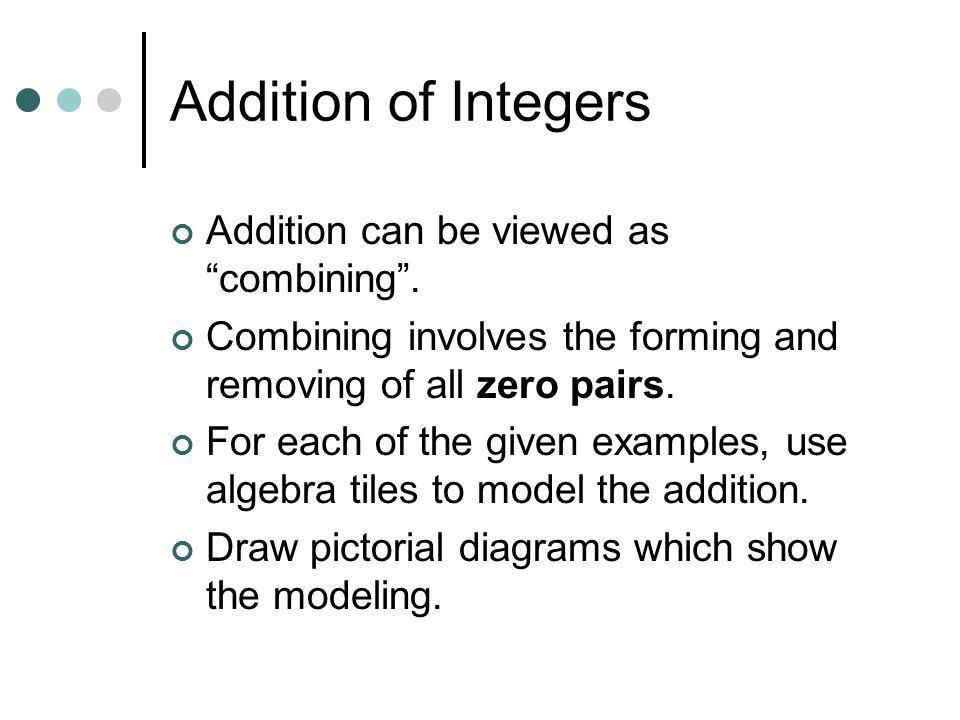 Addition of Integers Addition can be viewed ascombining. Combining involves the forming and removing of all zero pairs. For each of the given examples