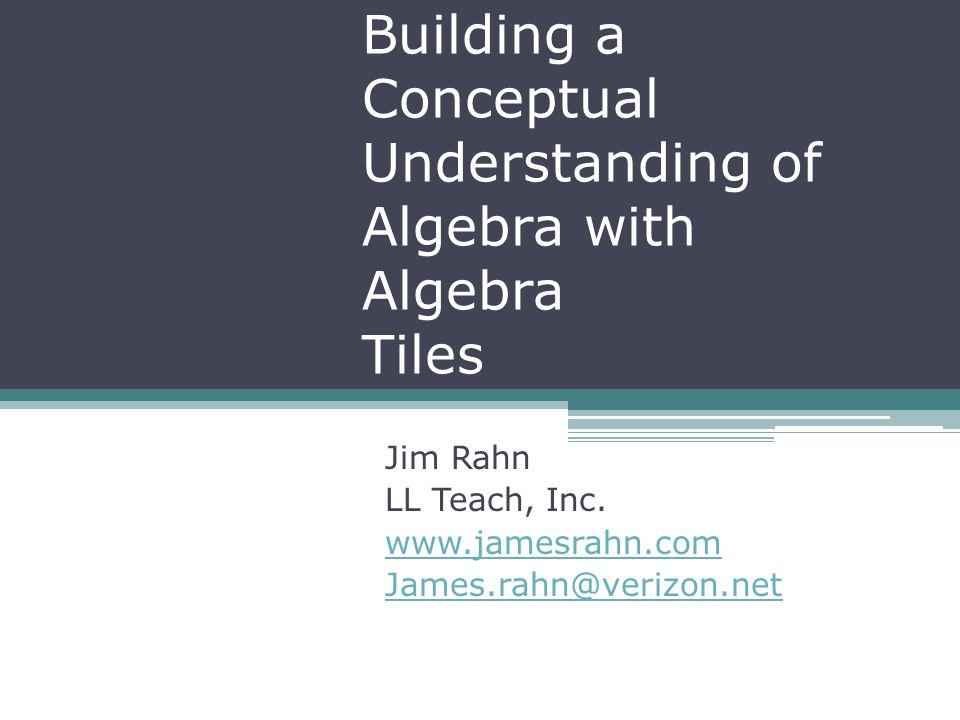 Building a Conceptual Understanding of Algebra with Algebra Tiles Jim Rahn LL Teach, Inc. www.jamesrahn.com James.rahn@verizon.net