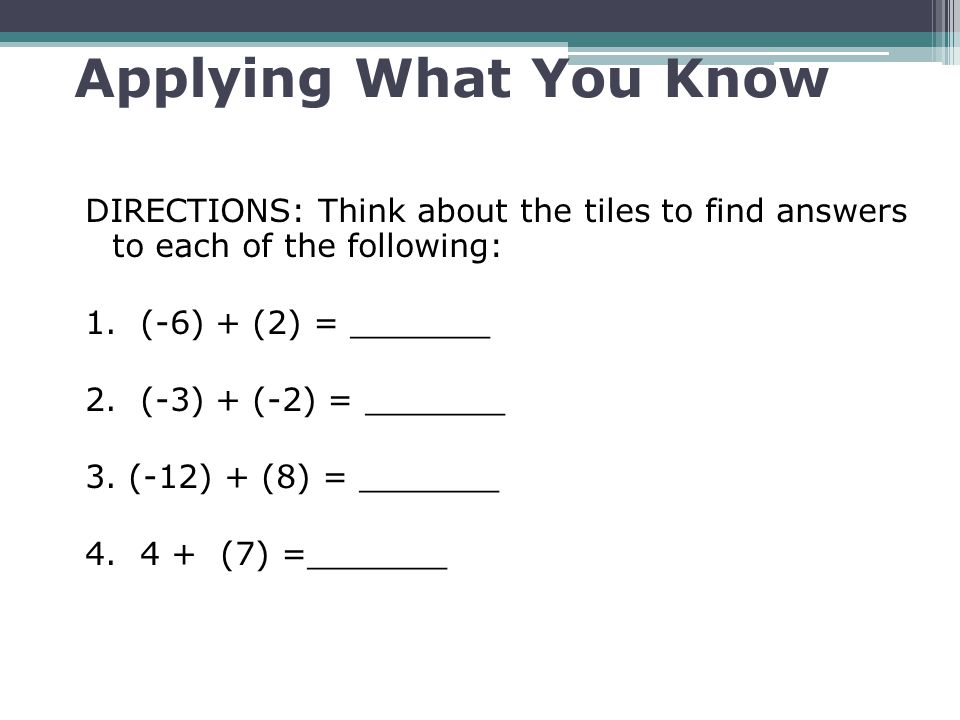 Applying What You Know DIRECTIONS: Think about the tiles to find answers to each of the following: 1. (-6) + (2) = _______ 2. (-3) + (-2) = _______ 3.