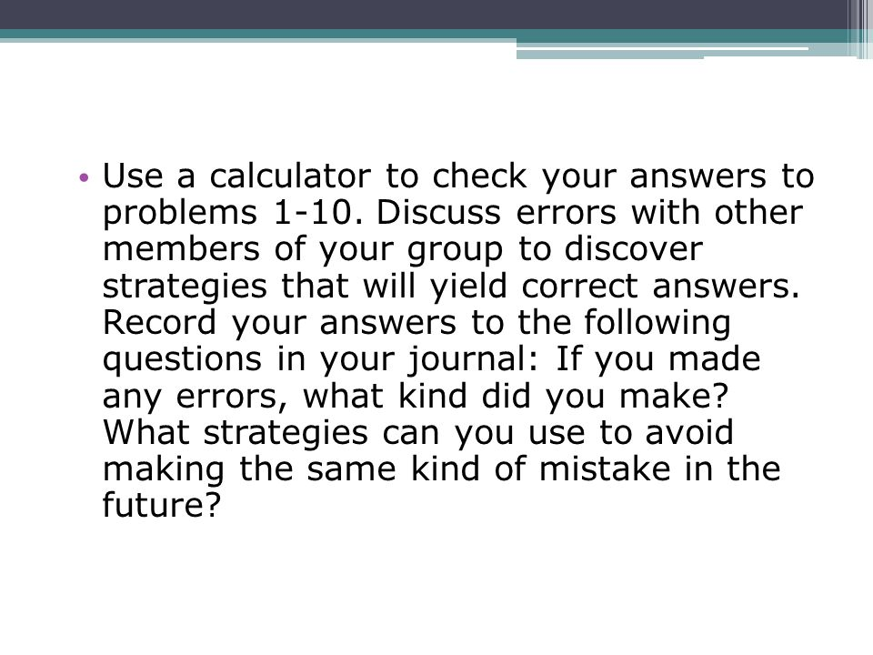 Use a calculator to check your answers to problems 1-10. Discuss errors with other members of your group to discover strategies that will yield correc