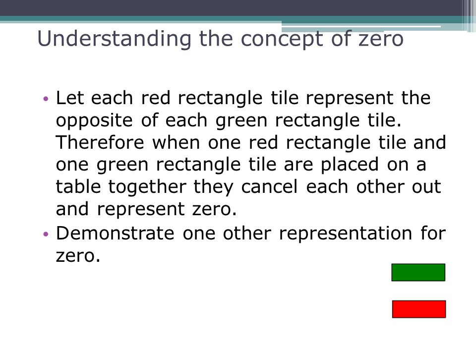Understanding the concept of zero Let each red rectangle tile represent the opposite of each green rectangle tile. Therefore when one red rectangle ti