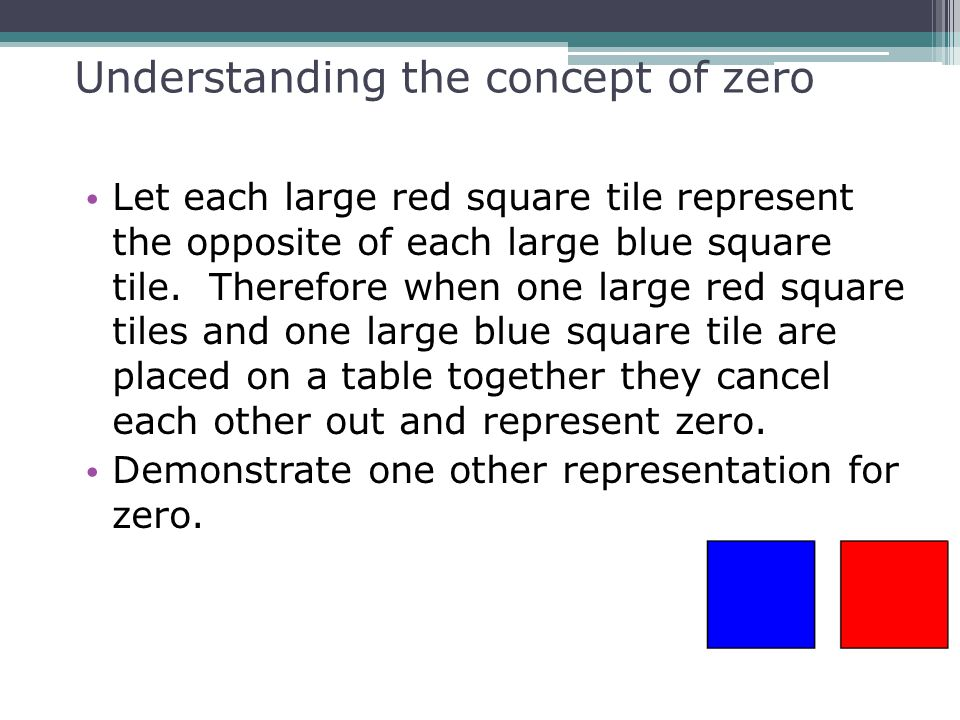 Understanding the concept of zero Let each large red square tile represent the opposite of each large blue square tile. Therefore when one large red s
