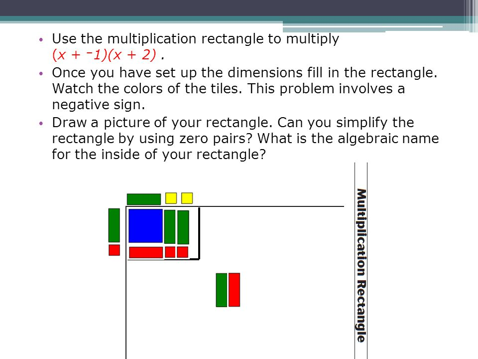 Use the multiplication rectangle to multiply (x + 1)(x + 2). Once you have set up the dimensions fill in the rectangle. Watch the colors of the tiles.