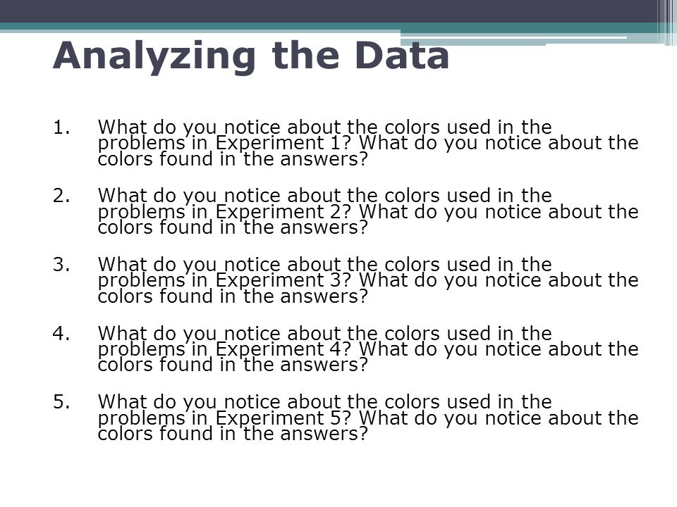 Analyzing the Data 1.What do you notice about the colors used in the problems in Experiment 1? What do you notice about the colors found in the answer