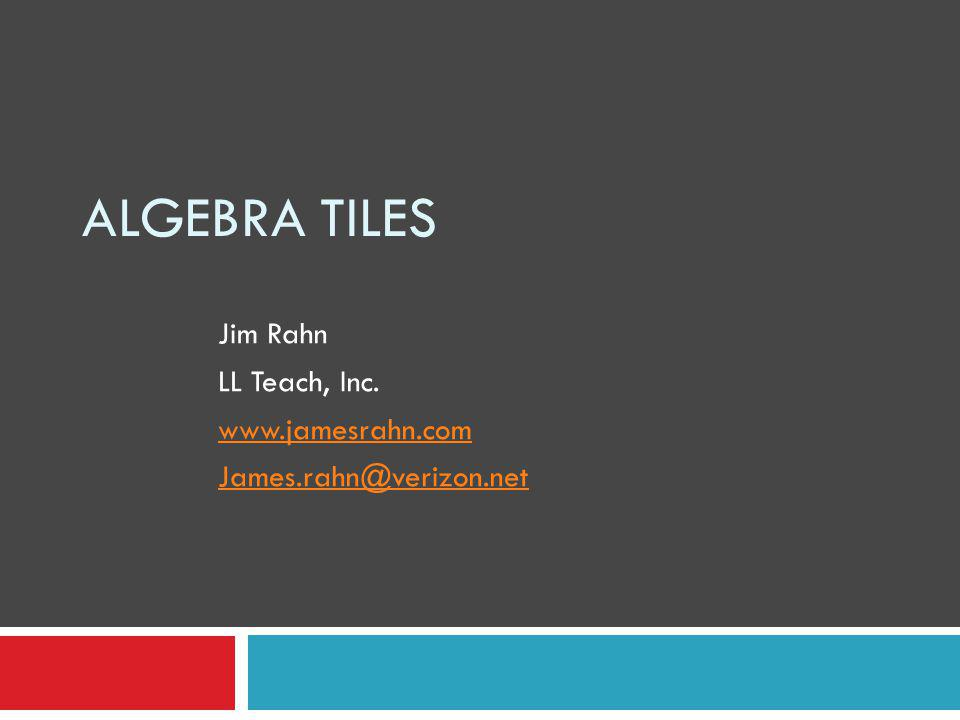 ALGEBRA TILES Jim Rahn LL Teach, Inc. www.jamesrahn.com James.rahn@verizon.net