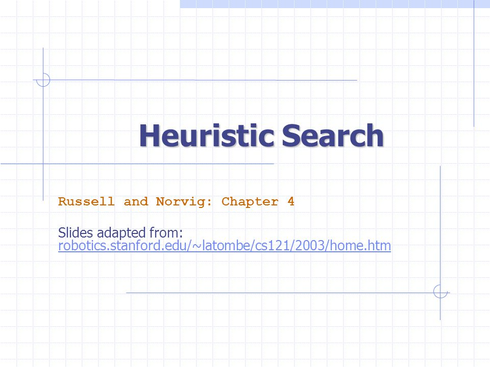 Heuristic Search Russell and Norvig: Chapter 4 Slides adapted from: robotics.stanford.edu/~latombe/cs121/2003/home.htm