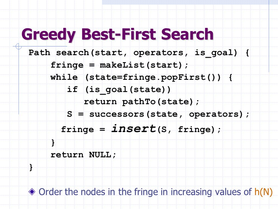 Greedy Best-First Search Path search(start, operators, is_goal) { fringe = makeList(start); while (state=fringe.popFirst()) { if (is_goal(state)) retu
