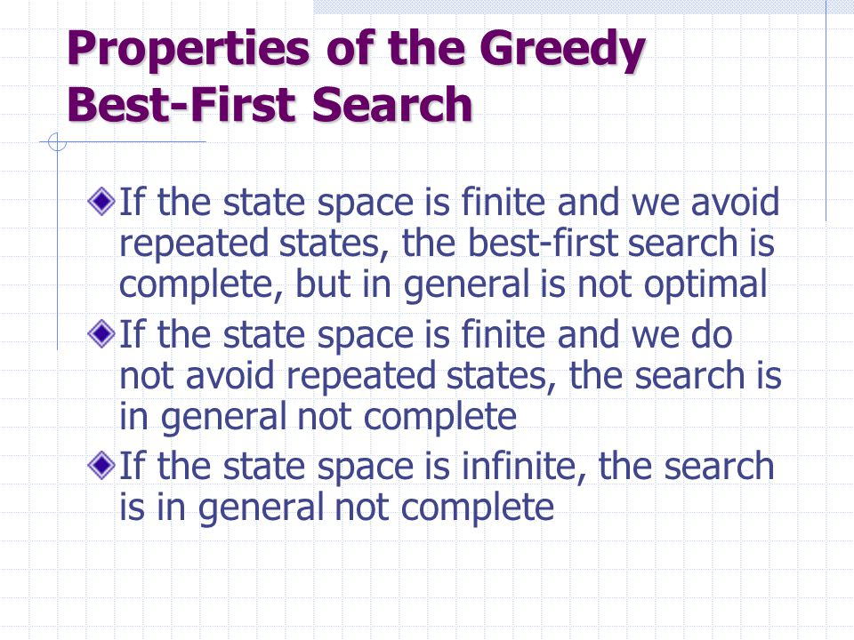 Avoiding Repeated States in A* If the heuristic h is consistent, then: Let CLOSED be the list of states associated with expanded nodes When a new node N is generated: If its state is in CLOSED, then discard N If it has the same state as another node in the fringe, then discard the node with the largest f