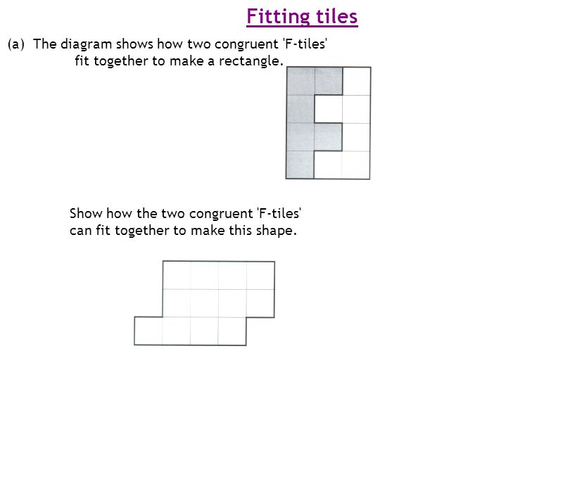 Fitting tiles (a) The diagram shows how two congruent 'F-tiles' fit together to make a rectangle. Show how the two congruent 'F-tiles' can fit togethe