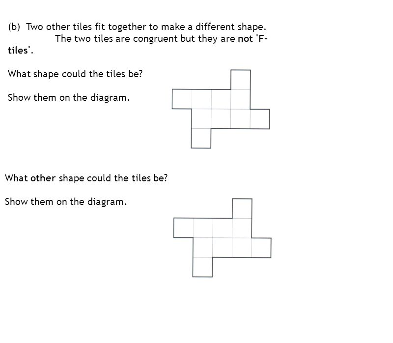 (b) Two other tiles fit together to make a different shape. The two tiles are congruent but they are not 'F- tiles'. What shape could the tiles be? Sh