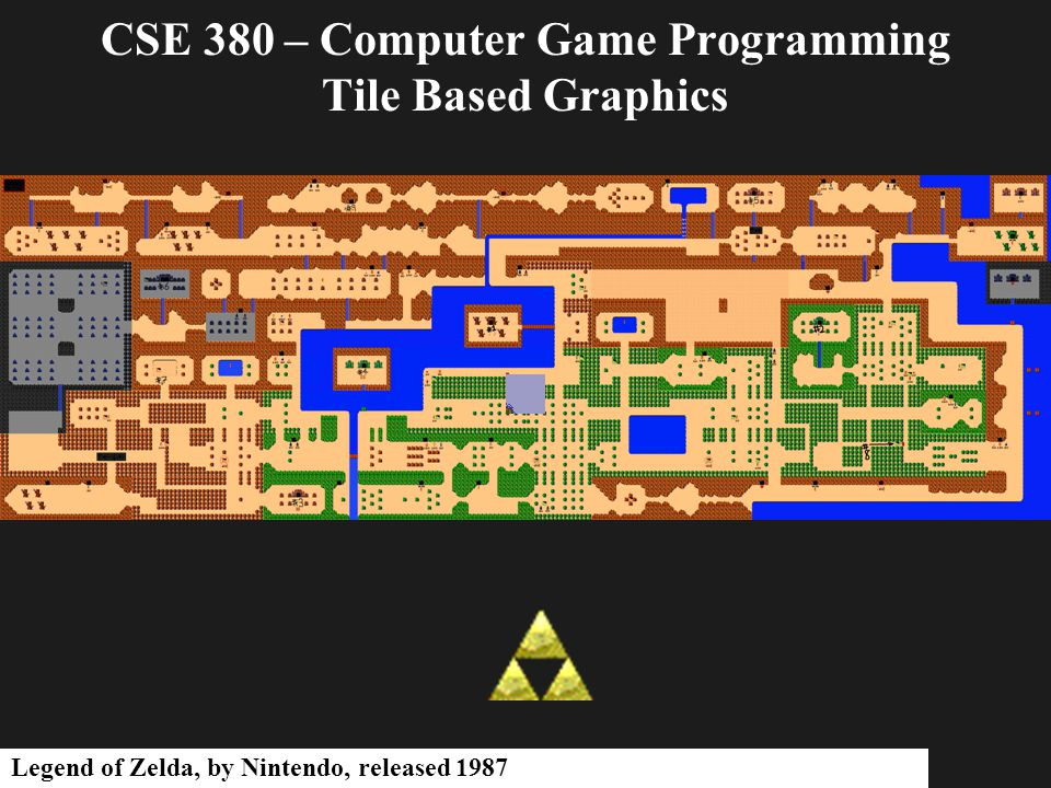 CSE 380 – Computer Game Programming Tile Based Graphics Legend of Zelda, by Nintendo, released 1987