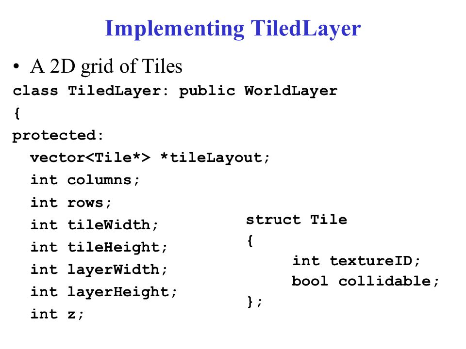 Implementing TiledLayer A 2D grid of Tiles class TiledLayer: public WorldLayer { protected: vector *tileLayout; int columns; int rows; int tileWidth; int tileHeight; int layerWidth; int layerHeight; int z; struct Tile { int textureID; bool collidable; };
