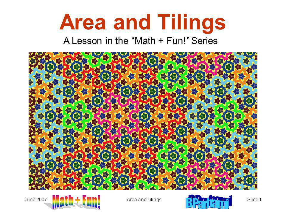 June 2007Area and TilingsSlide 1 Area and Tilings A Lesson in the Math + Fun! Series