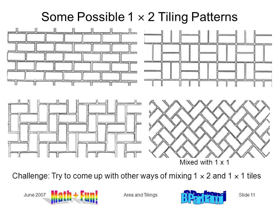 June 2007Area and TilingsSlide 11 Challenge: Try to come up with other ways of mixing 1 2 and 1 1 tiles Some Possible 1 2 Tiling Patterns Mixed with 1