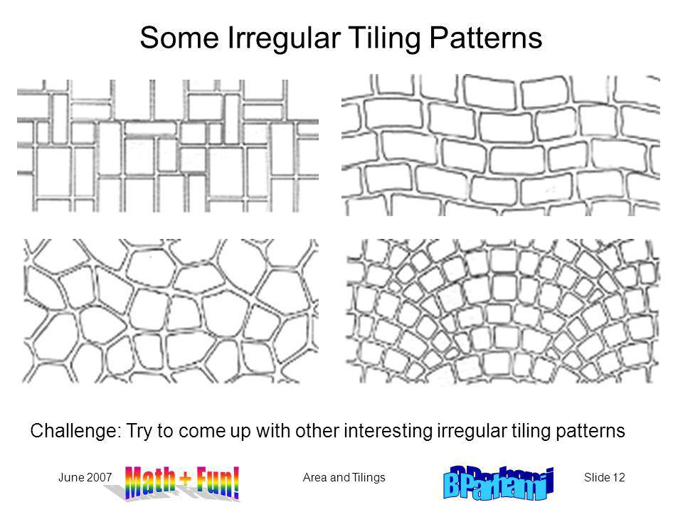 June 2007Area and TilingsSlide 12 Some Irregular Tiling Patterns Challenge: Try to come up with other interesting irregular tiling patterns