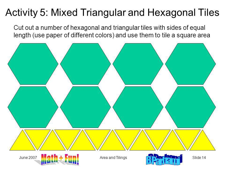 June 2007Area and TilingsSlide 14 Cut out a number of hexagonal and triangular tiles with sides of equal length (use paper of different colors) and use them to tile a square area Activity 5: Mixed Triangular and Hexagonal Tiles