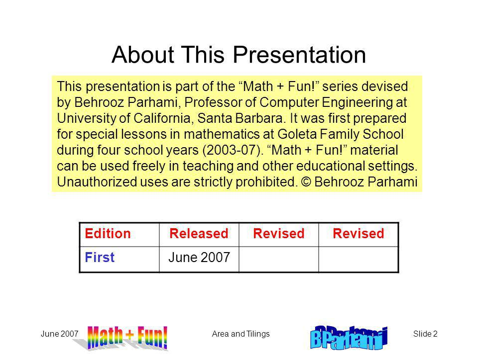 June 2007Area and TilingsSlide 2 About This Presentation EditionReleasedRevised FirstJune 2007 This presentation is part of the Math + Fun! series dev