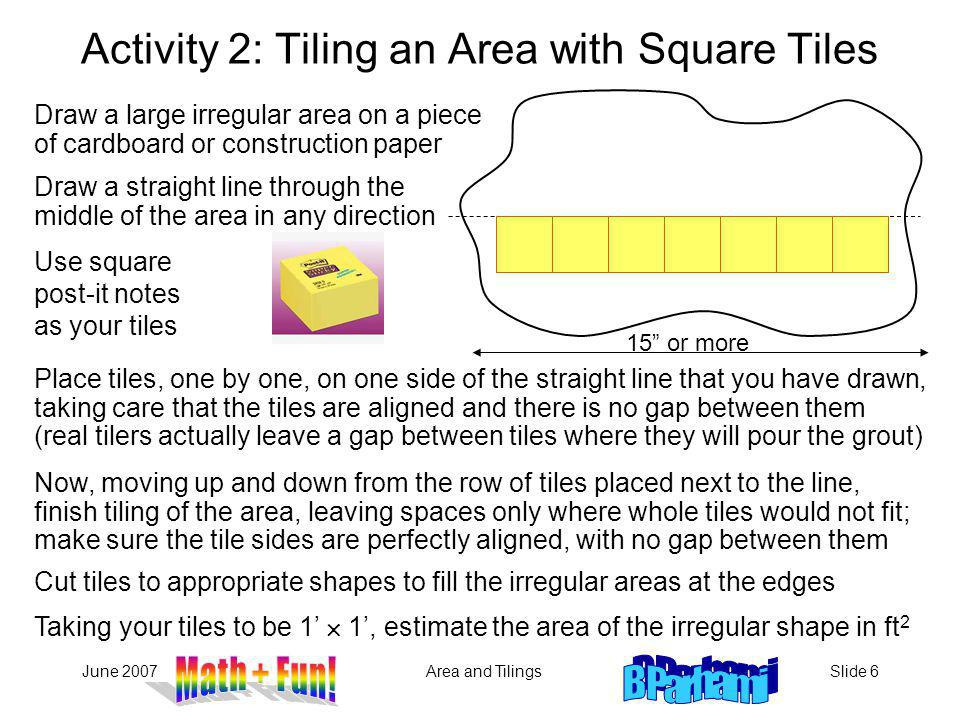 June 2007Area and TilingsSlide 6 Draw a large irregular area on a piece of cardboard or construction paper Activity 2: Tiling an Area with Square Tiles 15 or more Draw a straight line through the middle of the area in any direction Use square post-it notes as your tiles Place tiles, one by one, on one side of the straight line that you have drawn, taking care that the tiles are aligned and there is no gap between them (real tilers actually leave a gap between tiles where they will pour the grout) Now, moving up and down from the row of tiles placed next to the line, finish tiling of the area, leaving spaces only where whole tiles would not fit; make sure the tile sides are perfectly aligned, with no gap between them Cut tiles to appropriate shapes to fill the irregular areas at the edges Taking your tiles to be 1 1, estimate the area of the irregular shape in ft 2