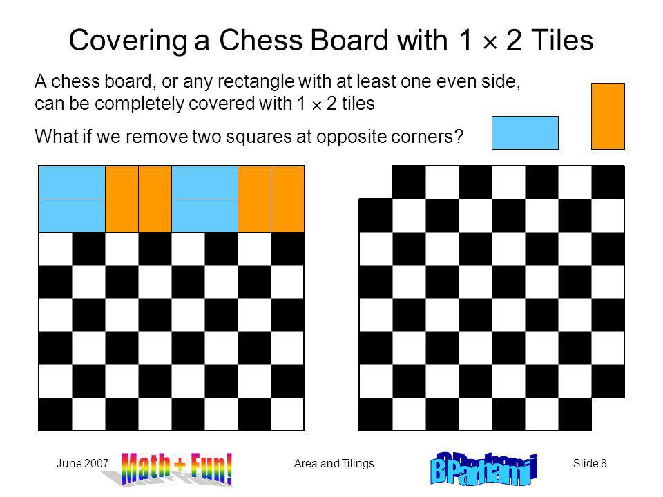 June 2007Area and TilingsSlide 8 A chess board, or any rectangle with at least one even side, can be completely covered with 1 2 tiles Covering a Chess Board with 1 2 Tiles What if we remove two squares at opposite corners?