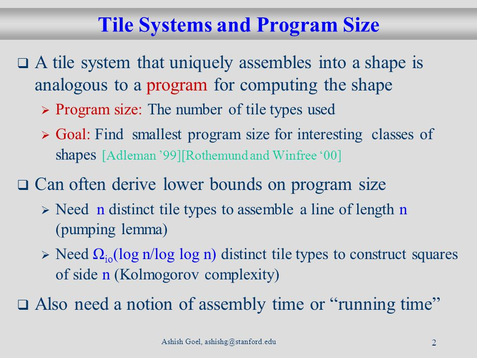 Ashish Goel, ashishg@stanford.edu 2 Tile Systems and Program Size A tile system that uniquely assembles into a shape is analogous to a program for computing the shape Program size: The number of tile types used Goal: Find smallest program size for interesting classes of shapes [Adleman 99][Rothemund and Winfree 00] Can often derive lower bounds on program size Need n distinct tile types to assemble a line of length n (pumping lemma) Need Ω io (log n/log log n) distinct tile types to construct squares of side n (Kolmogorov complexity) Also need a notion of assembly time or running time