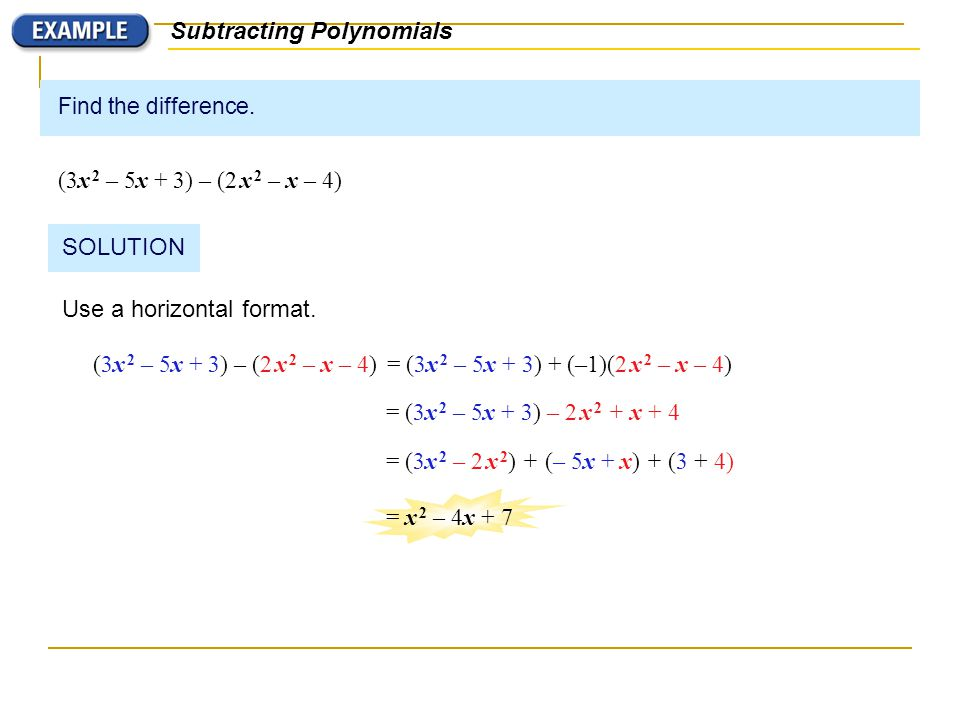 Find the difference. (3x 2 – 5x + 3) – (2 x 2 – x – 4) Subtracting Polynomials SOLUTION Use a horizontal format. (3x 2 – 5x + 3) – (2 x 2 – x – 4)= (3