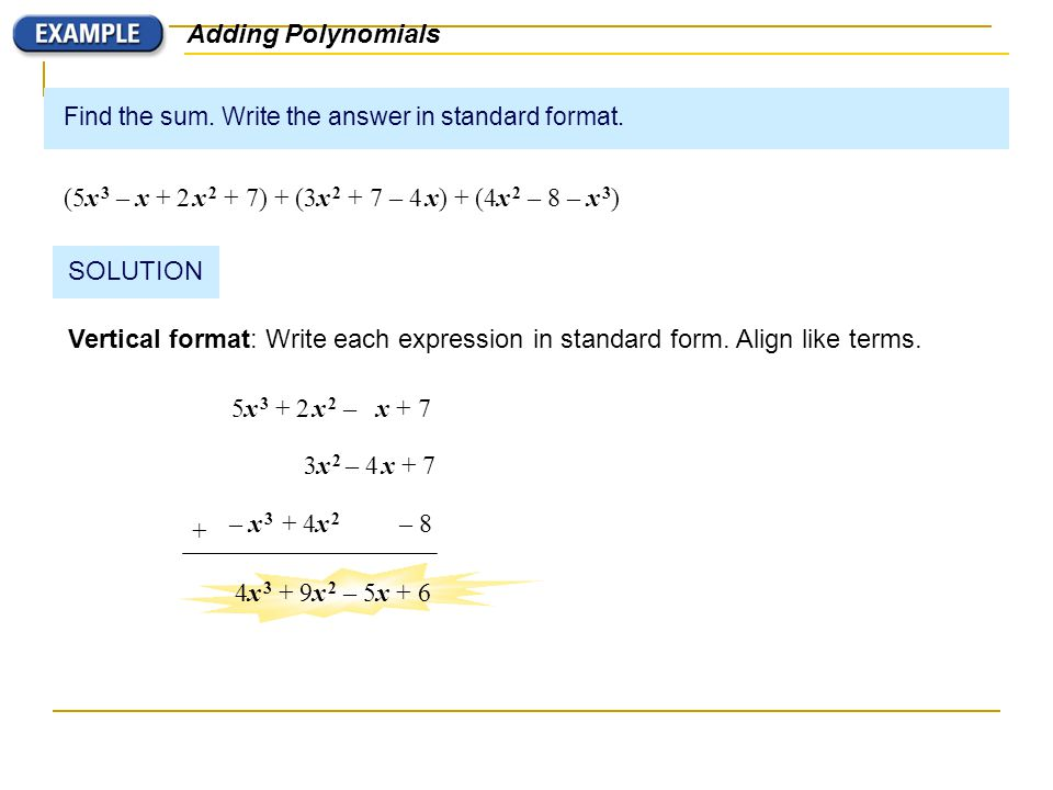 Find the sum. Write the answer in standard format. (5x 3 – x + 2 x 2 + 7) + (3x 2 + 7 – 4 x) + (4x 2 – 8 – x 3 ) Adding Polynomials SOLUTION Vertical