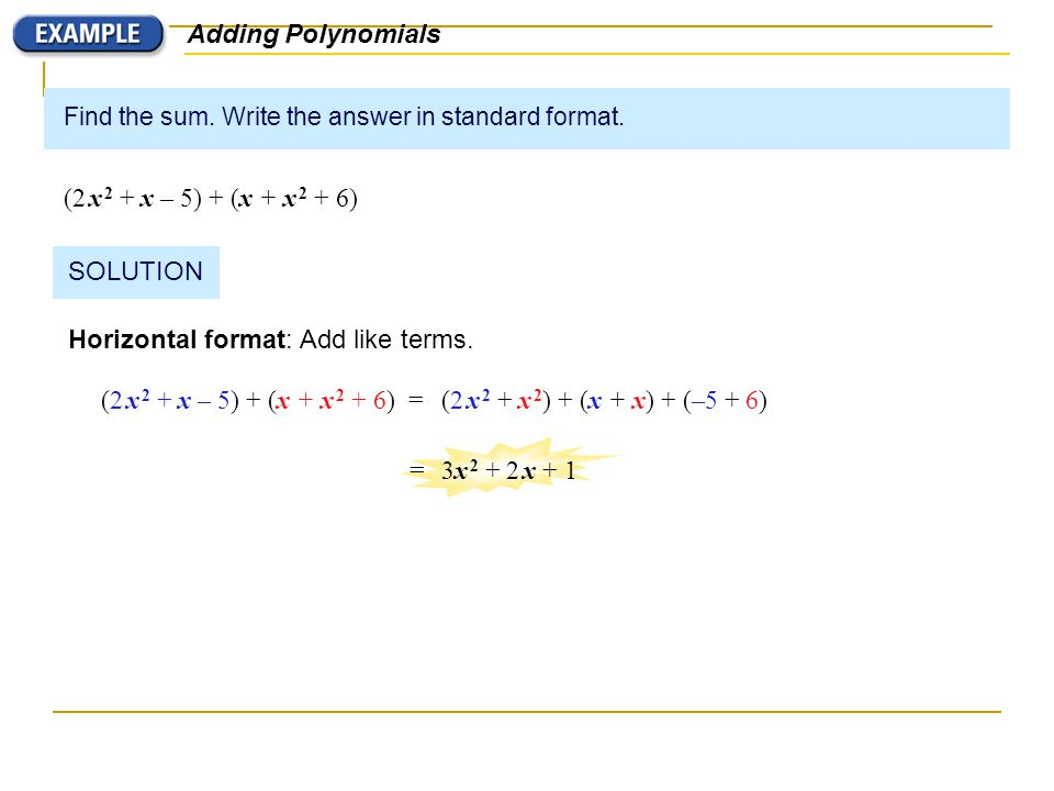 Find the sum. Write the answer in standard format. (2 x 2 + x – 5) + (x + x 2 + 6) Adding Polynomials SOLUTION Horizontal format: Add like terms. (2 x