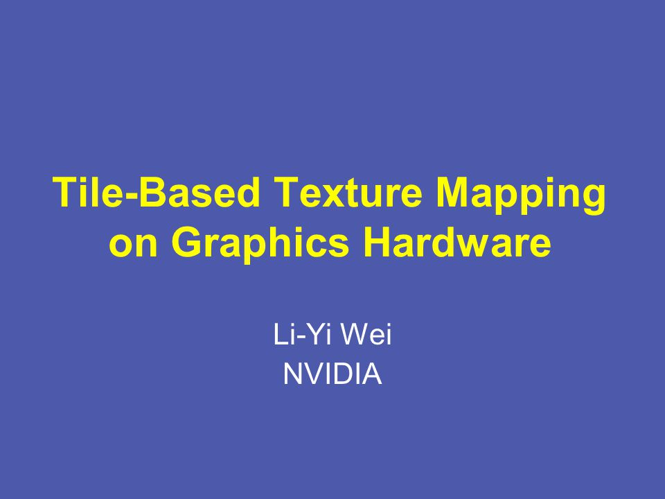 Tile-Based Texture Mapping on Graphics Hardware Li-Yi Wei NVIDIA