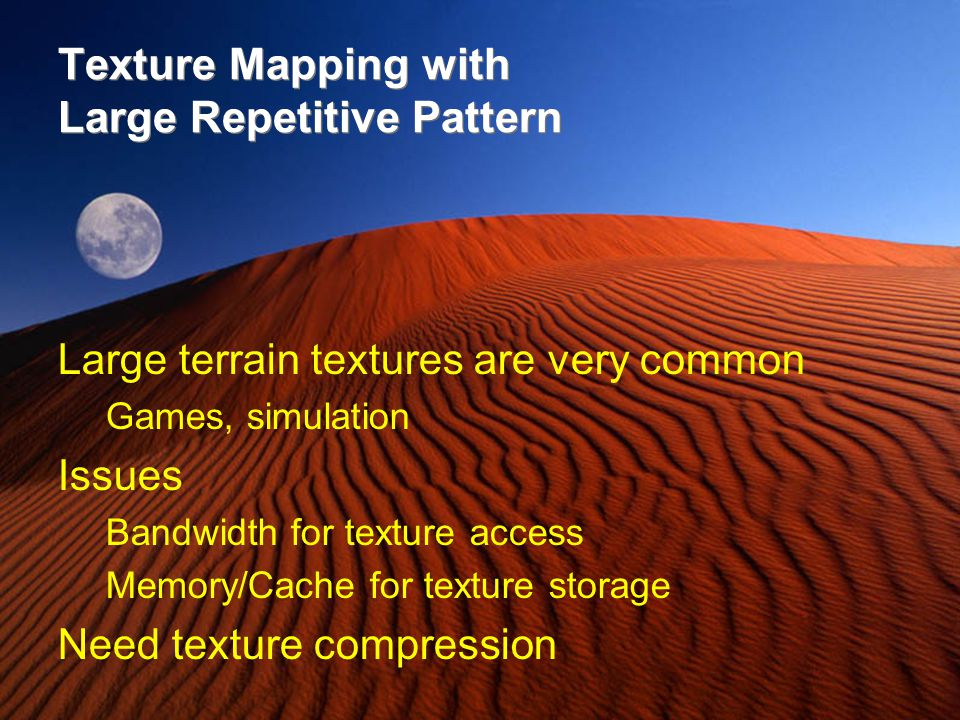 Texture Mapping with Large Repetitive Pattern Large terrain textures are very common Games, simulation Issues Bandwidth for texture access Memory/Cach