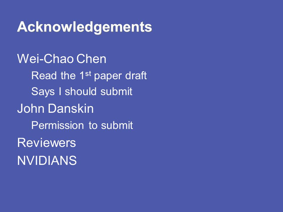 Acknowledgements Wei-Chao Chen Read the 1 st paper draft Says I should submit John Danskin Permission to submit Reviewers NVIDIANS