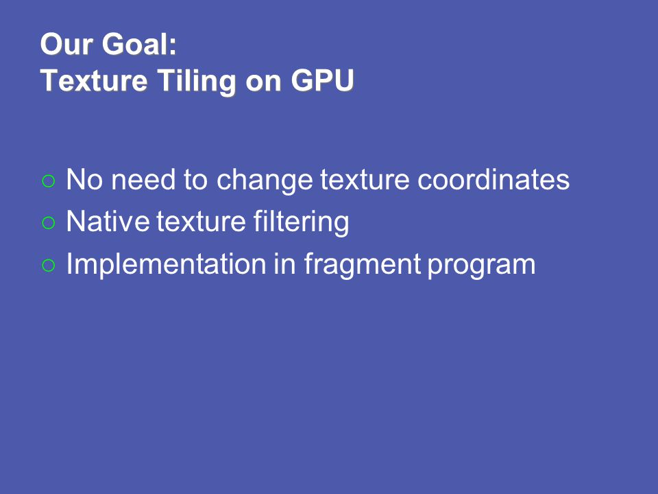 Our Goal: Texture Tiling on GPU No need to change texture coordinates Native texture filtering Implementation in fragment program