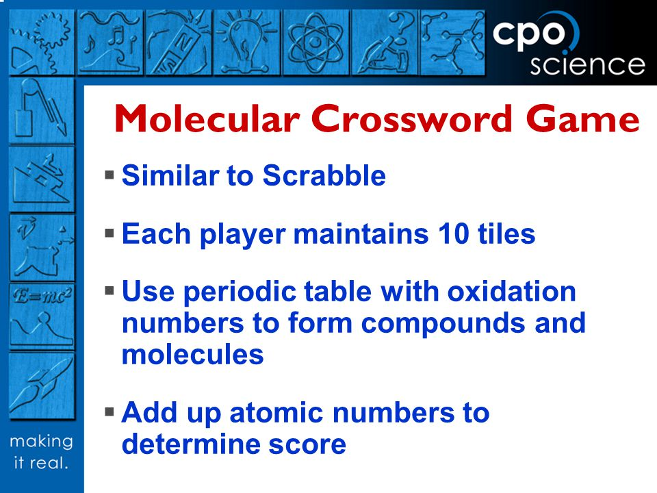 Molecular Crossword Game Similar to Scrabble Each player maintains 10 tiles Use periodic table with oxidation numbers to form compounds and molecules Add up atomic numbers to determine score