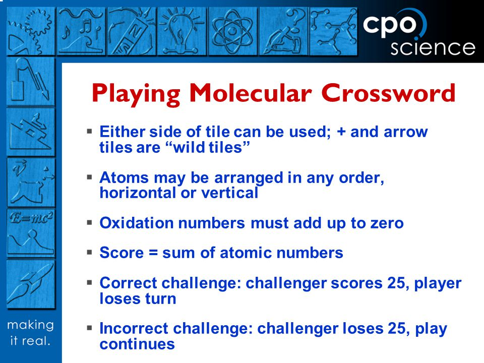Playing Molecular Crossword Either side of tile can be used; + and arrow tiles are wild tiles Atoms may be arranged in any order, horizontal or vertical Oxidation numbers must add up to zero Score = sum of atomic numbers Correct challenge: challenger scores 25, player loses turn Incorrect challenge: challenger loses 25, play continues
