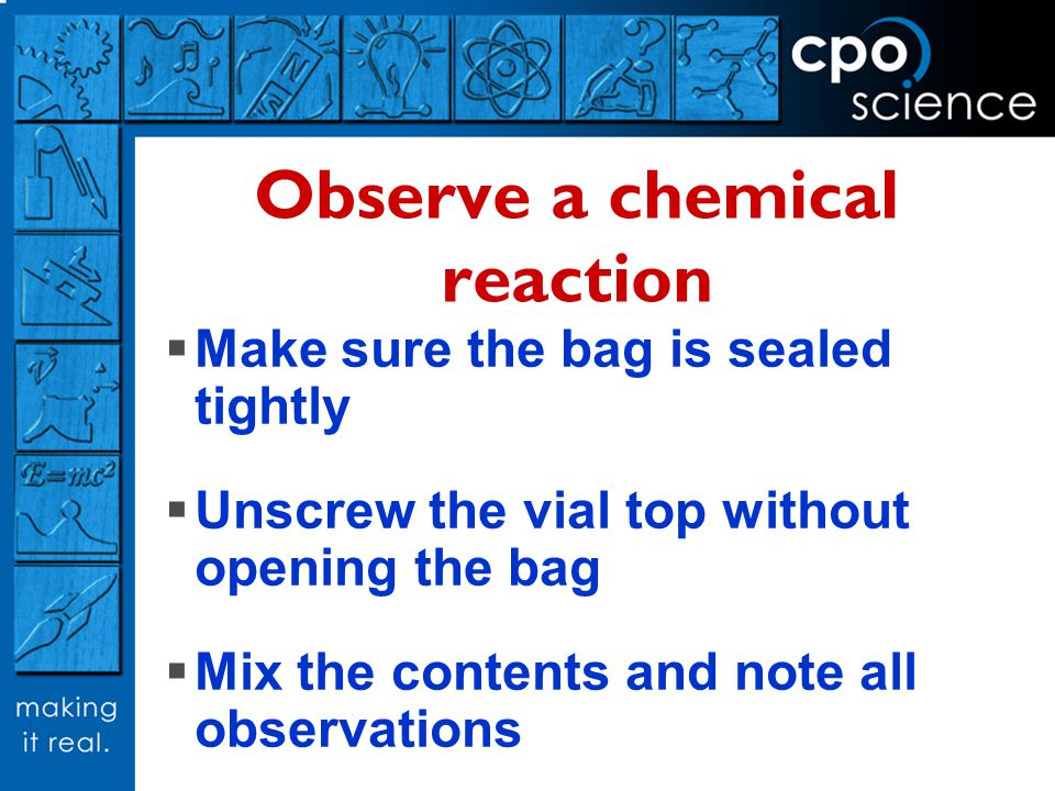 Observe a chemical reaction Make sure the bag is sealed tightly Unscrew the vial top without opening the bag Mix the contents and note all observation