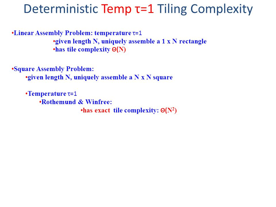 Deterministic Temp τ=1 Tiling Complexity Linear Assembly Problem: temperature τ=1 given length N, uniquely assemble a 1 x N rectangle has tile complexity Θ( N) Square Assembly Problem: given length N, uniquely assemble a N x N square Temperature τ=1 Rothemund & Winfree: has exact tile complexity: Θ( N 2 )