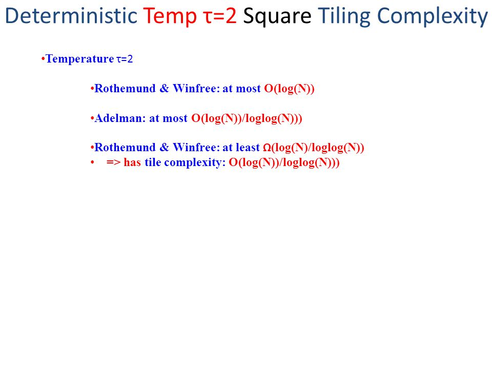 Deterministic Temp τ=2 Square Tiling Complexity Temperature τ=2 Rothemund & Winfree: at most O(log(N)) Adelman: at most O(log(N))/loglog(N))) Rothemund & Winfree: at least Ω (log(N)/loglog(N)) => has tile complexity: O(log(N))/loglog(N)))
