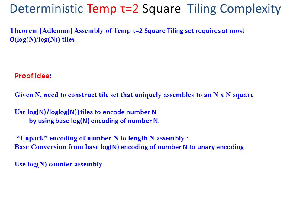 Deterministic Temp τ=2 Square Tiling Complexity Theorem [Adleman] Assembly of Temp τ=2 Square Tiling set requires at most O (log(N)/log(N)) tiles Proof idea: Given N, need to construct tile set that uniquely assembles to an N x N square Use log(N)/loglog(N)) tiles to encode number N by using base log(N) encoding of number N.