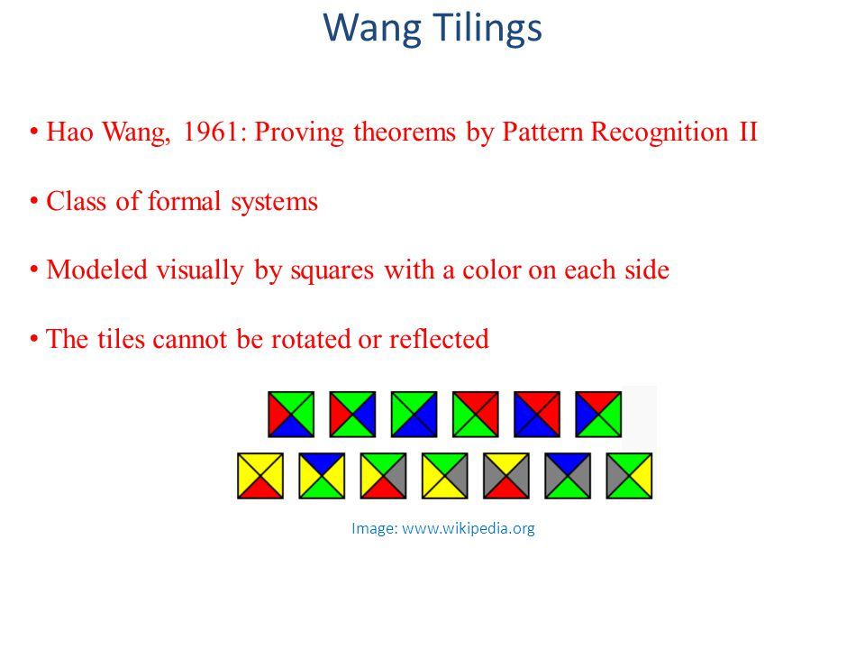 Wang Tilings Hao Wang, 1961: Proving theorems by Pattern Recognition II Class of formal systems Modeled visually by squares with a color on each side The tiles cannot be rotated or reflected Image: www.wikipedia.org