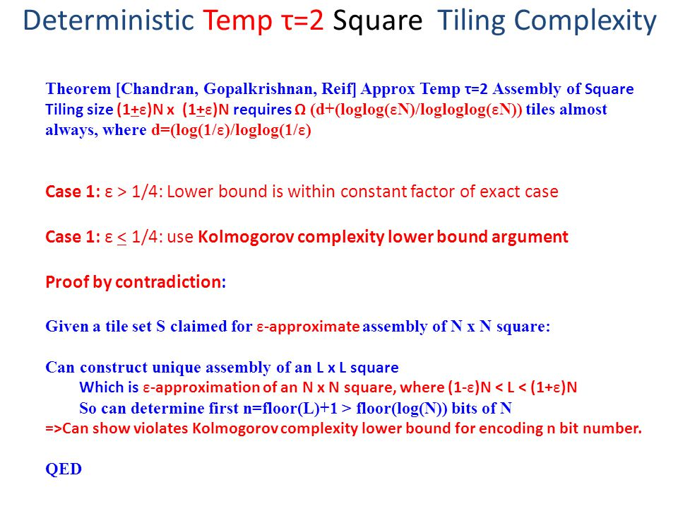 Deterministic Temp τ=2 Square Tiling Complexity Theorem [Chandran, Gopalkrishnan, Reif] Approx Temp τ=2 Assembly of Square Tiling size (1+ε)N x (1+ε)N requires Ω (d+(loglog( ε N)/logloglog( ε N)) tiles almost always, where d=(log(1/ ε )/loglog(1/ ε ) Case 1: ε > 1/4: Lower bound is within constant factor of exact case Case 1: ε < 1/4: use Kolmogorov complexity lower bound argument Proof by contradiction: Given a tile set S claimed for ε-approximate assembly of N x N square: Can construct unique assembly of an L x L square Which is ε-approximation of an N x N square, where (1-ε)N < L < (1+ε)N So can determine first n=floor(L)+1 > floor(log(N)) bits of N =>Can show violates Kolmogorov complexity lower bound for encoding n bit number.