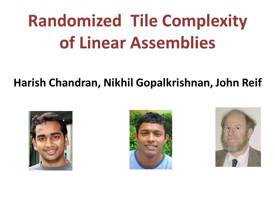 Randomized Tile Complexity of Linear Assemblies Harish Chandran, Nikhil Gopalkrishnan, John Reif