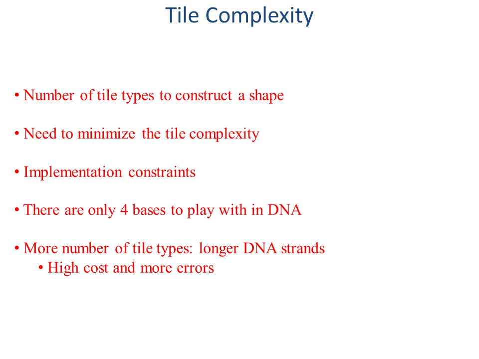 Tile Complexity Number of tile types to construct a shape Need to minimize the tile complexity Implementation constraints There are only 4 bases to play with in DNA More number of tile types: longer DNA strands High cost and more errors