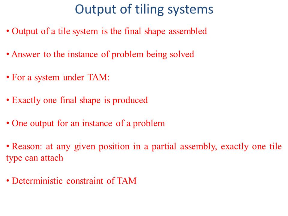 Output of tiling systems Output of a tile system is the final shape assembled Answer to the instance of problem being solved For a system under TAM: Exactly one final shape is produced One output for an instance of a problem Reason: at any given position in a partial assembly, exactly one tile type can attach Deterministic constraint of TAM