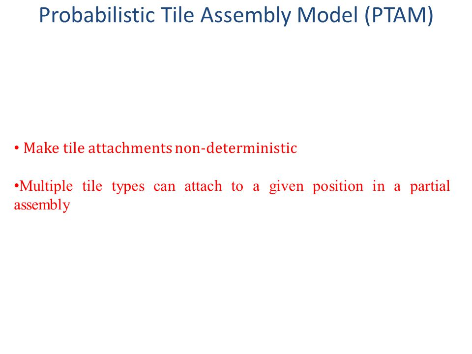 Probabilistic Tile Assembly Model (PTAM) Make tile attachments non-deterministic Multiple tile types can attach to a given position in a partial assembly