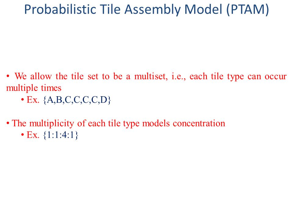 We allow the tile set to be a multiset, i.e., each tile type can occur multiple times Ex. {A,B,C,C,C,C,D} The multiplicity of each tile type models co
