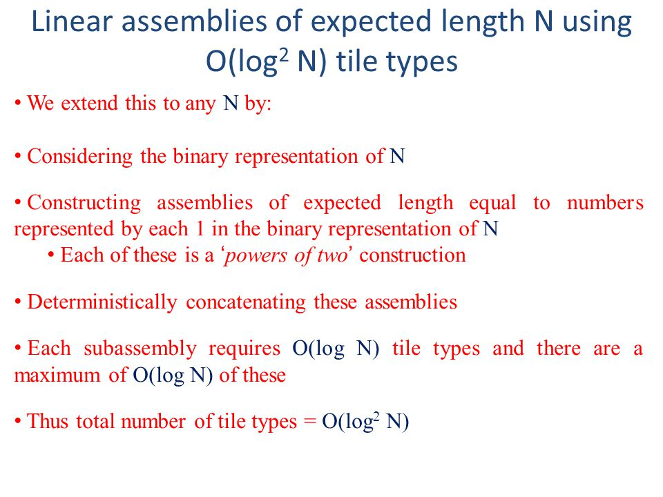 Linear assemblies of expected length N using O(log 2 N) tile types We extend this to any N by: Considering the binary representation of N Constructing