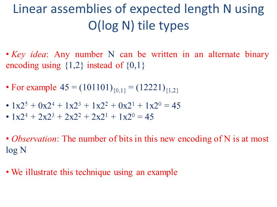 Linear assemblies of expected length N using O(log N) tile types Key idea: Any number N can be written in an alternate binary encoding using {1,2} ins