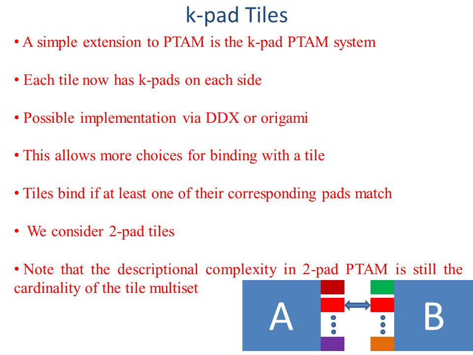 AB k-pad Tiles A simple extension to PTAM is the k-pad PTAM system Each tile now has k-pads on each side Possible implementation via DDX or origami This allows more choices for binding with a tile Tiles bind if at least one of their corresponding pads match We consider 2-pad tiles Note that the descriptional complexity in 2-pad PTAM is still the cardinality of the tile multiset