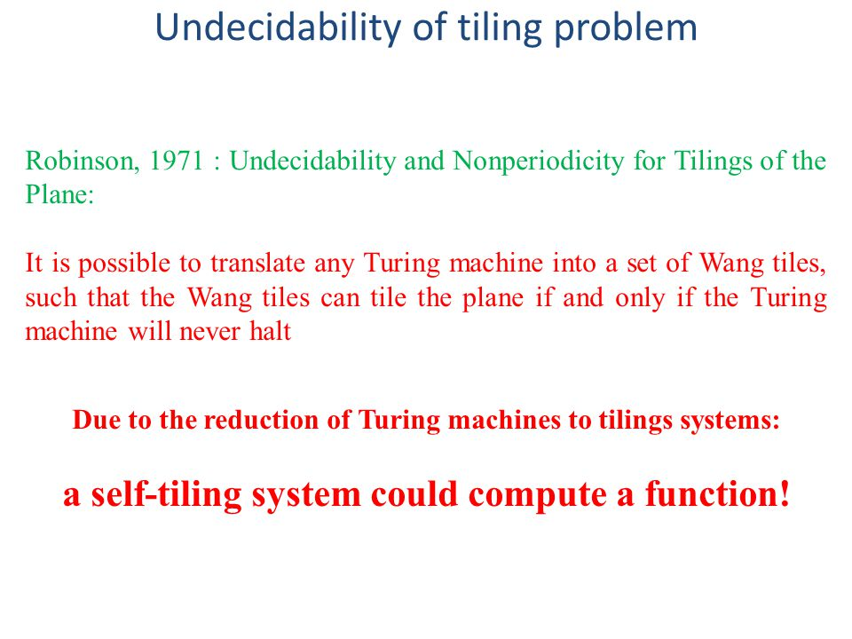 Robinson, 1971 : Undecidability and Nonperiodicity for Tilings of the Plane: It is possible to translate any Turing machine into a set of Wang tiles, such that the Wang tiles can tile the plane if and only if the Turing machine will never halt Due to the reduction of Turing machines to tilings systems: a self-tiling system could compute a function.