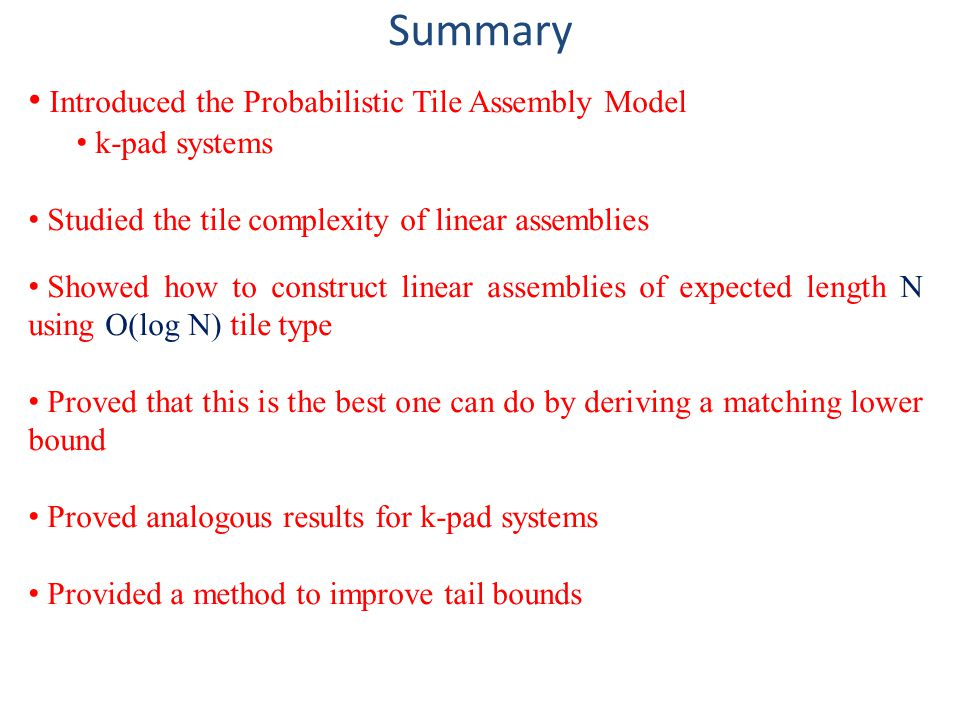 Summary Introduced the Probabilistic Tile Assembly Model k-pad systems Studied the tile complexity of linear assemblies Showed how to construct linear
